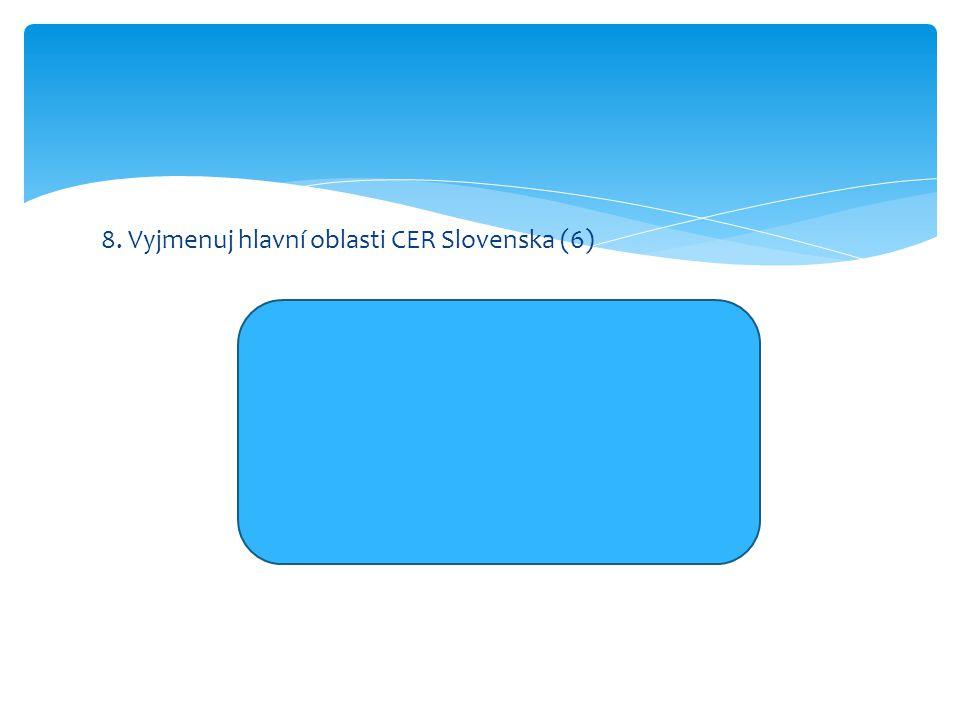 8. Vyjmenuj hlavní oblasti CER Slovenska (6) Vysokotatranská oblast Nízkotatranská oblast Malofatranská oblast oblast Slovenského ráje Piešťansko-tren