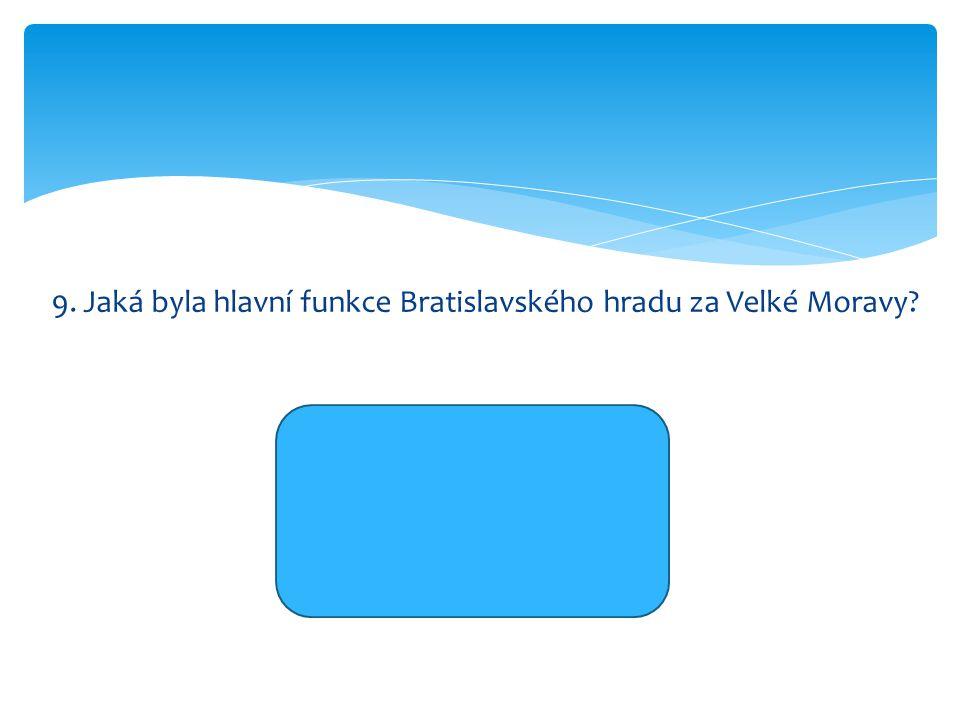 9. Jaká byla hlavní funkce Bratislavského hradu za Velké Moravy? hospodářská politická vojenská