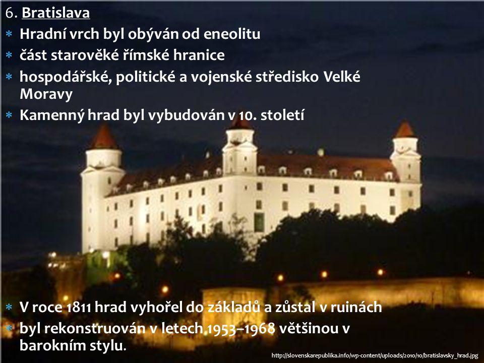 6. Bratislava  Hradní vrch byl obýván od eneolitu  část starověké římské hranice  hospodářské, politické a vojenské středisko Velké Moravy  Kamenn