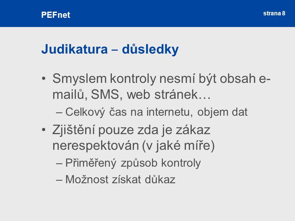 strana 8 Judikatura ‒ důsledky Smyslem kontroly nesmí být obsah e- mailů, SMS, web stránek… –Celkový čas na internetu, objem dat Zjištění pouze zda je zákaz nerespektován (v jaké míře) –Přiměřený způsob kontroly –Možnost získat důkaz PEFnet