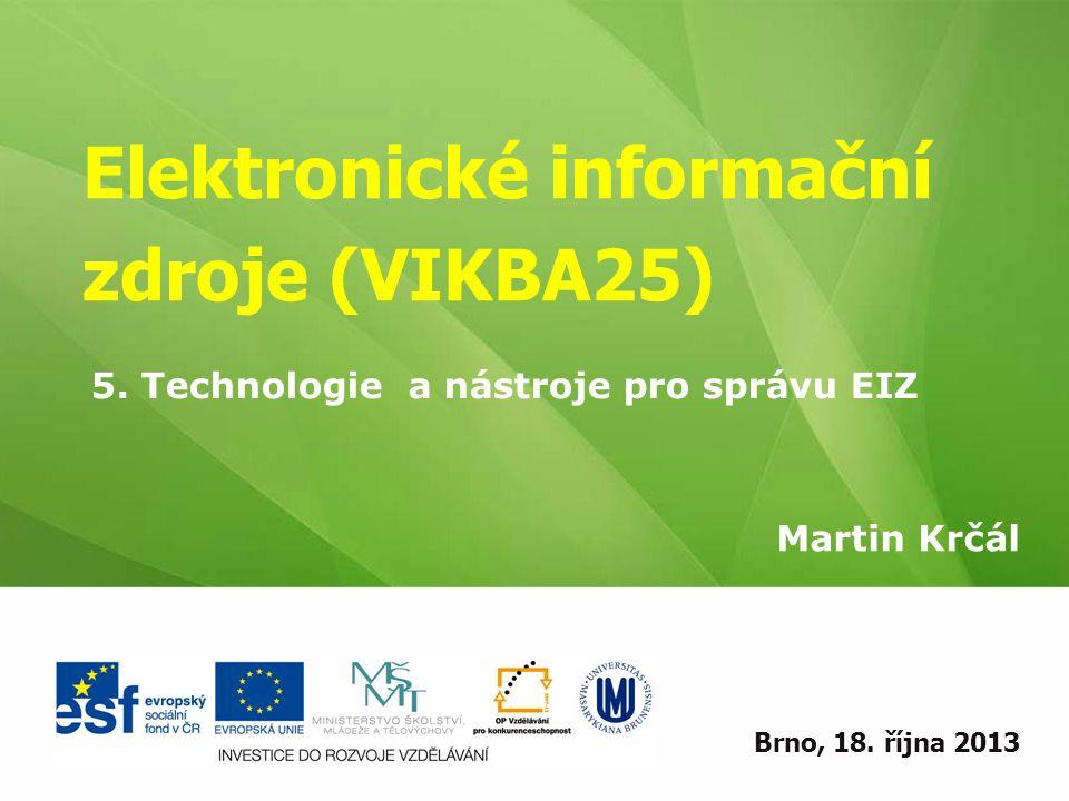 Elektronické informační zdroje (VIKBA25) Martin Krčál EIZ - kurz pro studenty KISK FF MUBrno, 18. října 2013 5. Technologie a nástroje pro správu EIZ