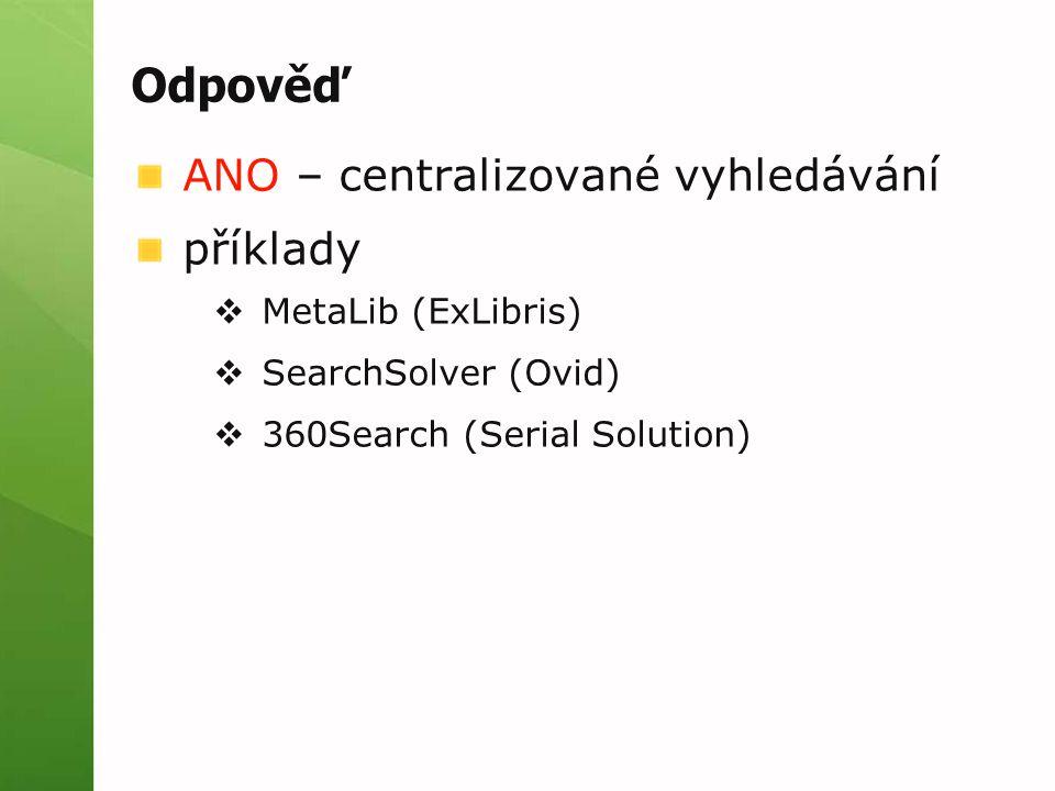 Odpověď ANO – centralizované vyhledávání příklady  MetaLib (ExLibris)  SearchSolver (Ovid)  360Search (Serial Solution)