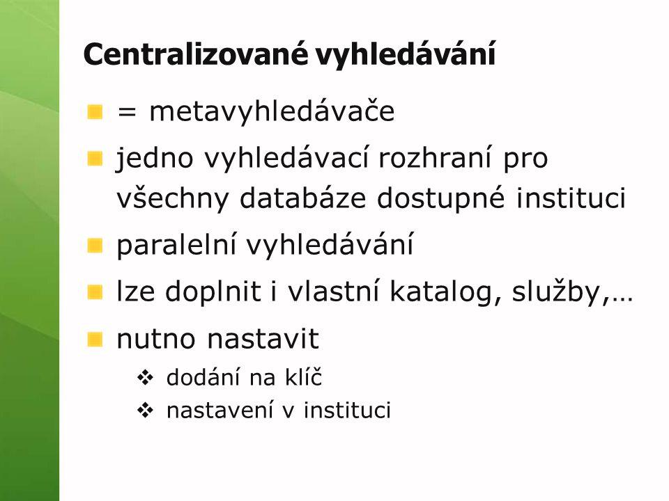 Centralizované vyhledávání = metavyhledávače jedno vyhledávací rozhraní pro všechny databáze dostupné instituci paralelní vyhledávání lze doplnit i vl