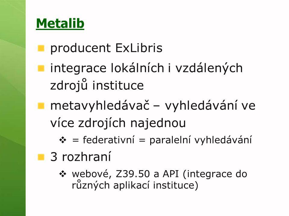 Metalib producent ExLibris integrace lokálních i vzdálených zdrojů instituce metavyhledávač – vyhledávání ve více zdrojích najednou  = federativní = paralelní vyhledávání 3 rozhraní  webové, Z39.50 a API (integrace do různých aplikací instituce)