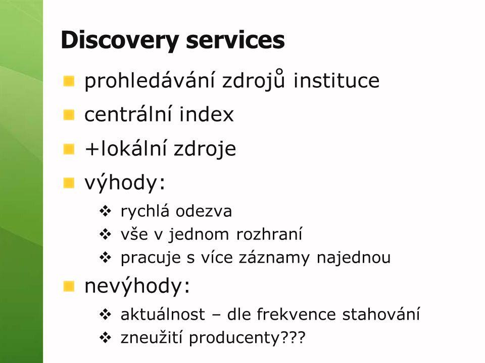 Discovery services prohledávání zdrojů instituce centrální index +lokální zdroje výhody:  rychlá odezva  vše v jednom rozhraní  pracuje s více záznamy najednou nevýhody:  aktuálnost – dle frekvence stahování  zneužití producenty???