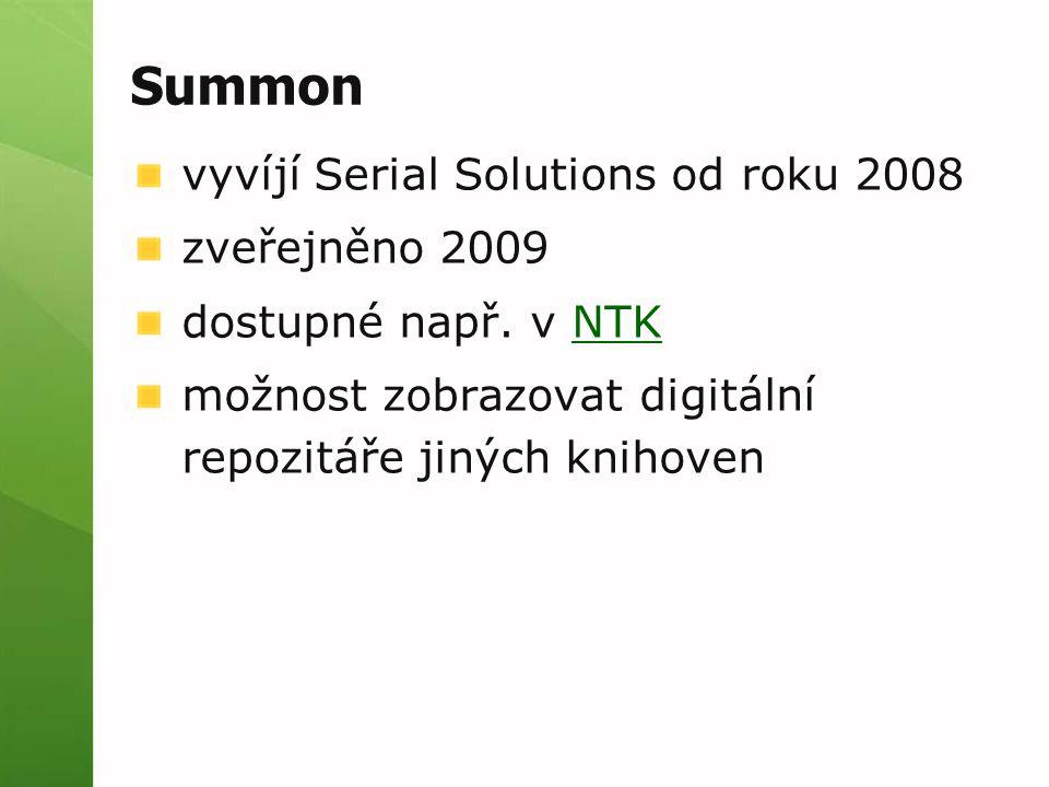 Summon vyvíjí Serial Solutions od roku 2008 zveřejněno 2009 dostupné např. v NTKNTK možnost zobrazovat digitální repozitáře jiných knihoven