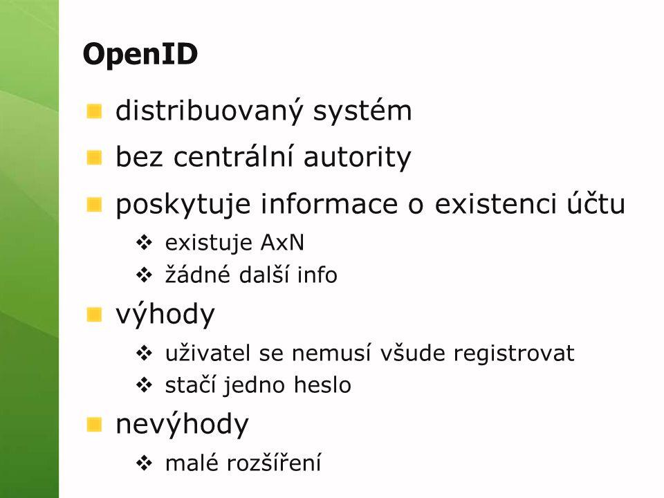 OpenID distribuovaný systém bez centrální autority poskytuje informace o existenci účtu  existuje AxN  žádné další info výhody  uživatel se nemusí všude registrovat  stačí jedno heslo nevýhody  malé rozšíření