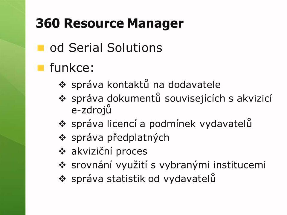 360 Resource Manager od Serial Solutions funkce:  správa kontaktů na dodavatele  správa dokumentů souvisejících s akvizicí e-zdrojů  správa licencí a podmínek vydavatelů  správa předplatných  akviziční proces  srovnání využití s vybranými institucemi  správa statistik od vydavatelů