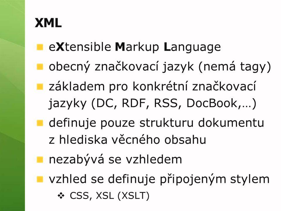 XML eXtensible Markup Language obecný značkovací jazyk (nemá tagy) základem pro konkrétní značkovací jazyky (DC, RDF, RSS, DocBook,…) definuje pouze s