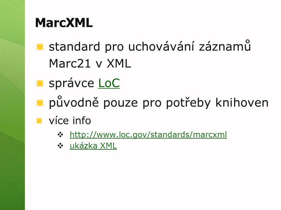 MarcXML standard pro uchovávání záznamů Marc21 v XML správce LoCLoC původně pouze pro potřeby knihoven více info  http://www.loc.gov/standards/marcxml http://www.loc.gov/standards/marcxml  ukázka XML ukázka XML