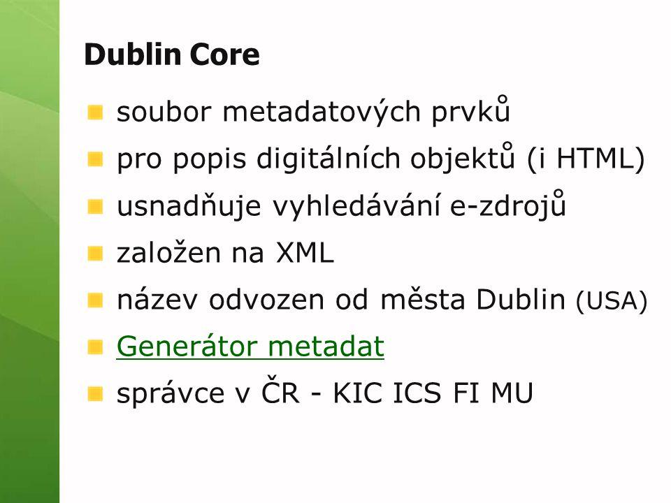Dublin Core soubor metadatových prvků pro popis digitálních objektů (i HTML) usnadňuje vyhledávání e-zdrojů založen na XML název odvozen od města Dublin (USA) Generátor metadat správce v ČR - KIC ICS FI MU