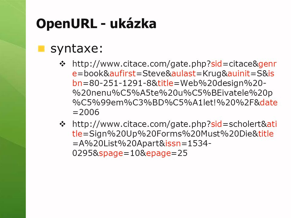 OpenURL - ukázka syntaxe:  http://www.citace.com/gate.php sid=citace&genr e=book&aufirst=Steve&aulast=Krug&auinit=S&is bn=80-251-1291-8&title=Web%20design%20- %20nenu%C5%A5te%20u%C5%BEivatele%20p %C5%99em%C3%BD%C5%A1let!%20%2F&date =2006  http://www.citace.com/gate.php sid=scholert&ati tle=Sign%20Up%20Forms%20Must%20Die&title =A%20List%20Apart&issn=1534- 0295&spage=10&epage=25