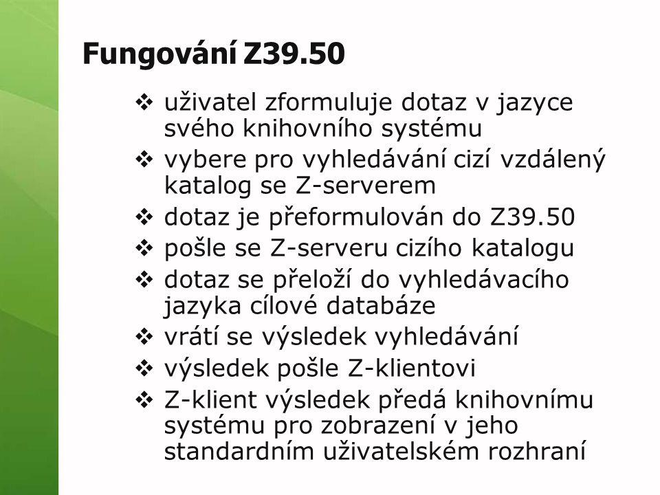 Fungování Z39.50  uživatel zformuluje dotaz v jazyce svého knihovního systému  vybere pro vyhledávání cizí vzdálený katalog se Z-serverem  dotaz je přeformulován do Z39.50  pošle se Z-serveru cizího katalogu  dotaz se přeloží do vyhledávacího jazyka cílové databáze  vrátí se výsledek vyhledávání  výsledek pošle Z-klientovi  Z-klient výsledek předá knihovnímu systému pro zobrazení v jeho standardním uživatelském rozhraní