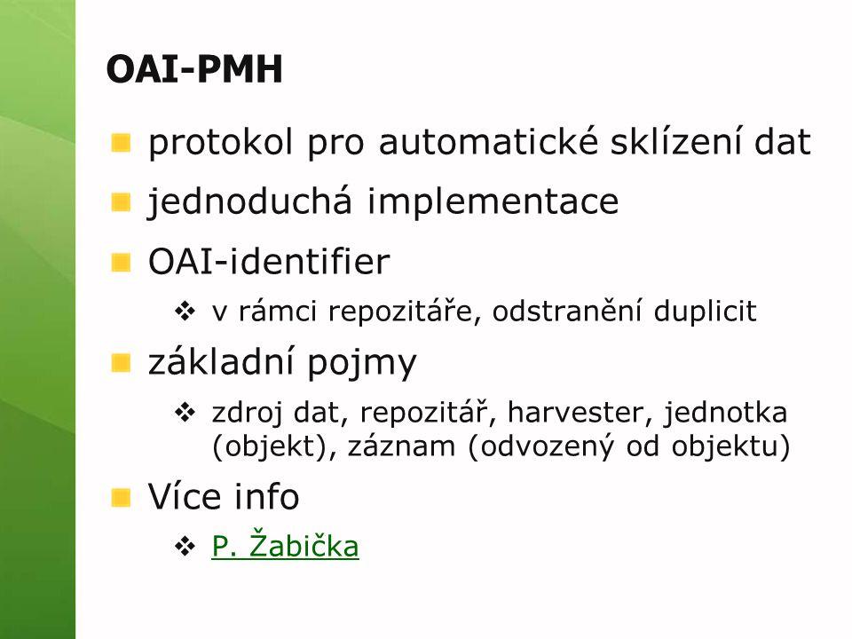 OAI-PMH protokol pro automatické sklízení dat jednoduchá implementace OAI-identifier  v rámci repozitáře, odstranění duplicit základní pojmy  zdroj dat, repozitář, harvester, jednotka (objekt), záznam (odvozený od objektu) Více info  P.