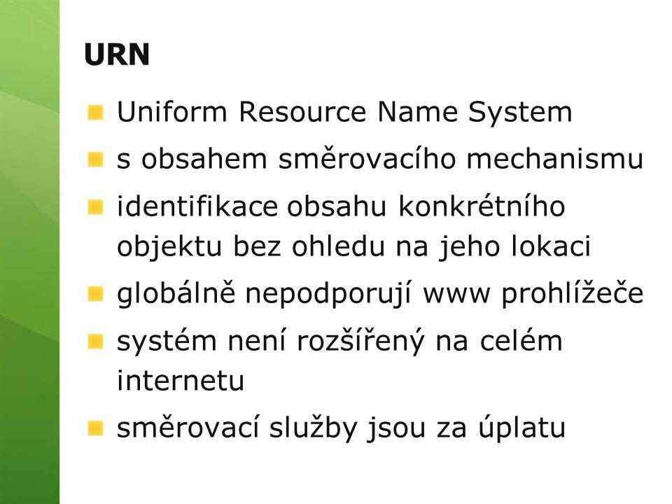 URN Uniform Resource Name System s obsahem směrovacího mechanismu identifikace obsahu konkrétního objektu bez ohledu na jeho lokaci globálně nepodporují www prohlížeče systém není rozšířený na celém internetu směrovací služby jsou za úplatu