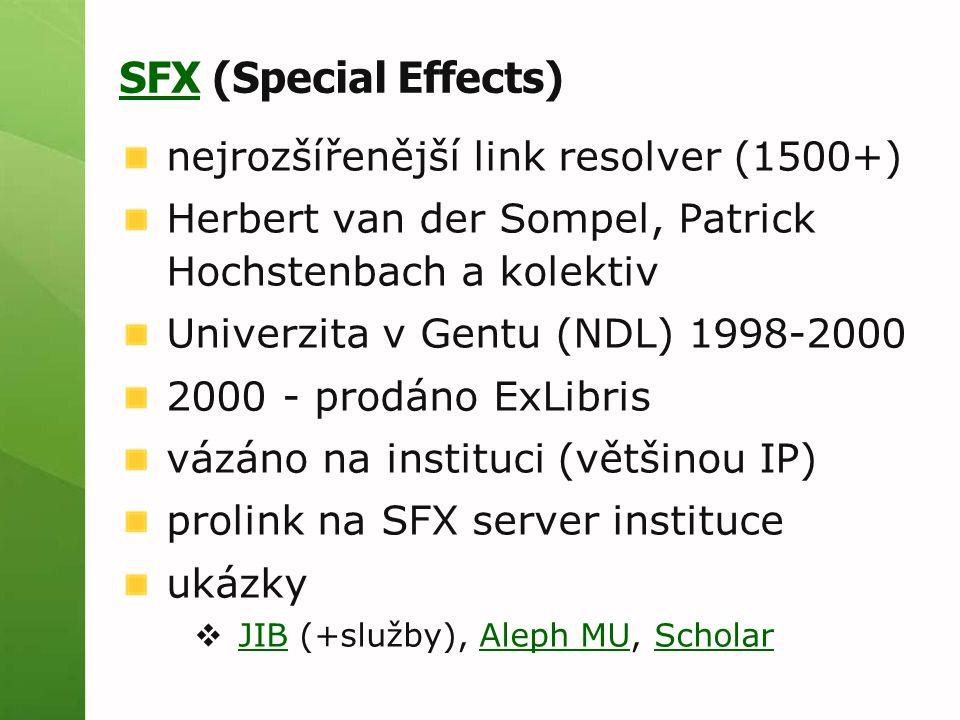 SFXSFX (Special Effects) nejrozšířenější link resolver (1500+) Herbert van der Sompel, Patrick Hochstenbach a kolektiv Univerzita v Gentu (NDL) 1998-2000 2000 - prodáno ExLibris vázáno na instituci (většinou IP) prolink na SFX server instituce ukázky  JIB (+služby), Aleph MU, Scholar JIBAleph MUScholar