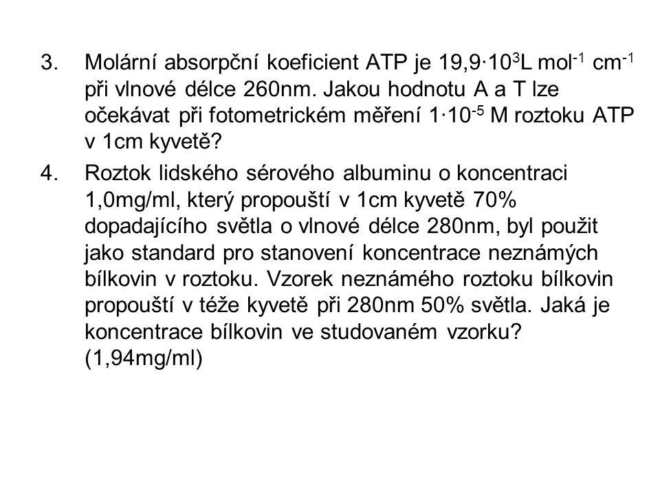 3.Molární absorpční koeficient ATP je 19,9·10 3 L mol -1 cm -1 při vlnové délce 260nm. Jakou hodnotu A a T lze očekávat při fotometrickém měření 1·10