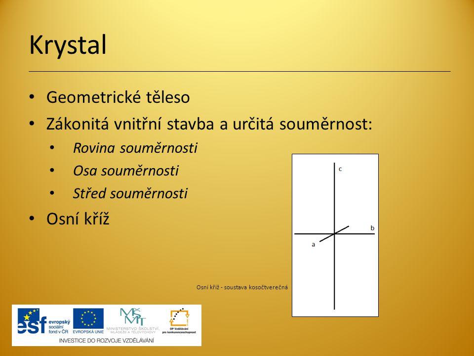 Krystal Geometrické těleso Zákonitá vnitřní stavba a určitá souměrnost: Rovina souměrnosti Osa souměrnosti Střed souměrnosti Osní kříž Osní kříž - sou