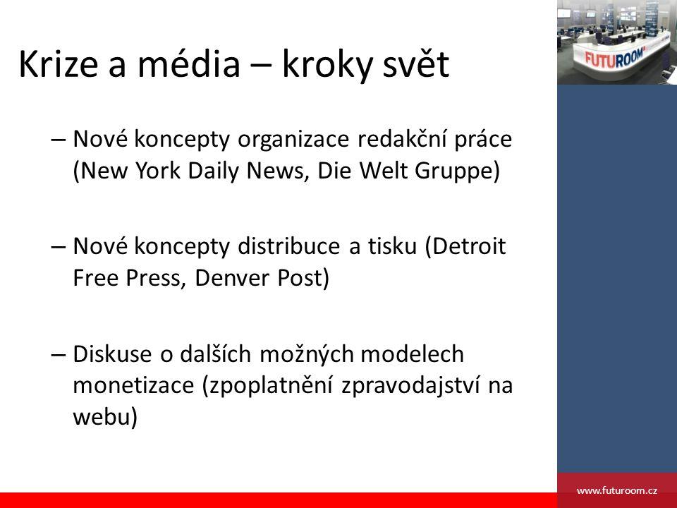 Krize a média – kroky svět – Nové koncepty organizace redakční práce (New York Daily News, Die Welt Gruppe) – Nové koncepty distribuce a tisku (Detroit Free Press, Denver Post) – Diskuse o dalších možných modelech monetizace (zpoplatnění zpravodajství na webu) www.futuroom.cz
