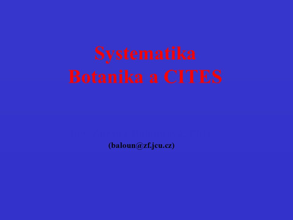 Systematika Botanika a CITES Ing. Zuzana Balounová, PhD. (baloun@zf.jcu.cz)