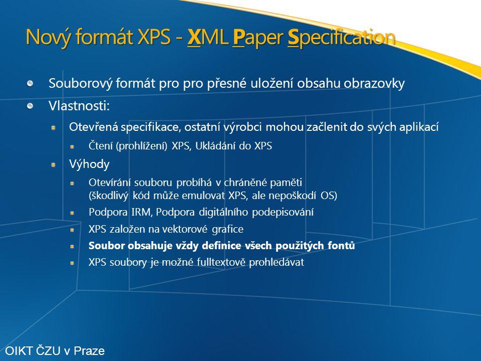 Nový formát XPS - XML Paper Specification Souborový formát pro pro přesné uložení obsahu obrazovky Vlastnosti: Otevřená specifikace, ostatní výrobci mohou začlenit do svých aplikací Čtení (prohlížení) XPS, Ukládání do XPS Výhody Otevírání souboru probíhá v chráněné paměti (škodlivý kód může emulovat XPS, ale nepoškodí OS) Podpora IRM, Podpora digitálního podepisování XPS založen na vektorové grafice Soubor obsahuje vždy definice všech použitých fontů XPS soubory je možné fulltextově prohledávat OIKT ČZU v Praze