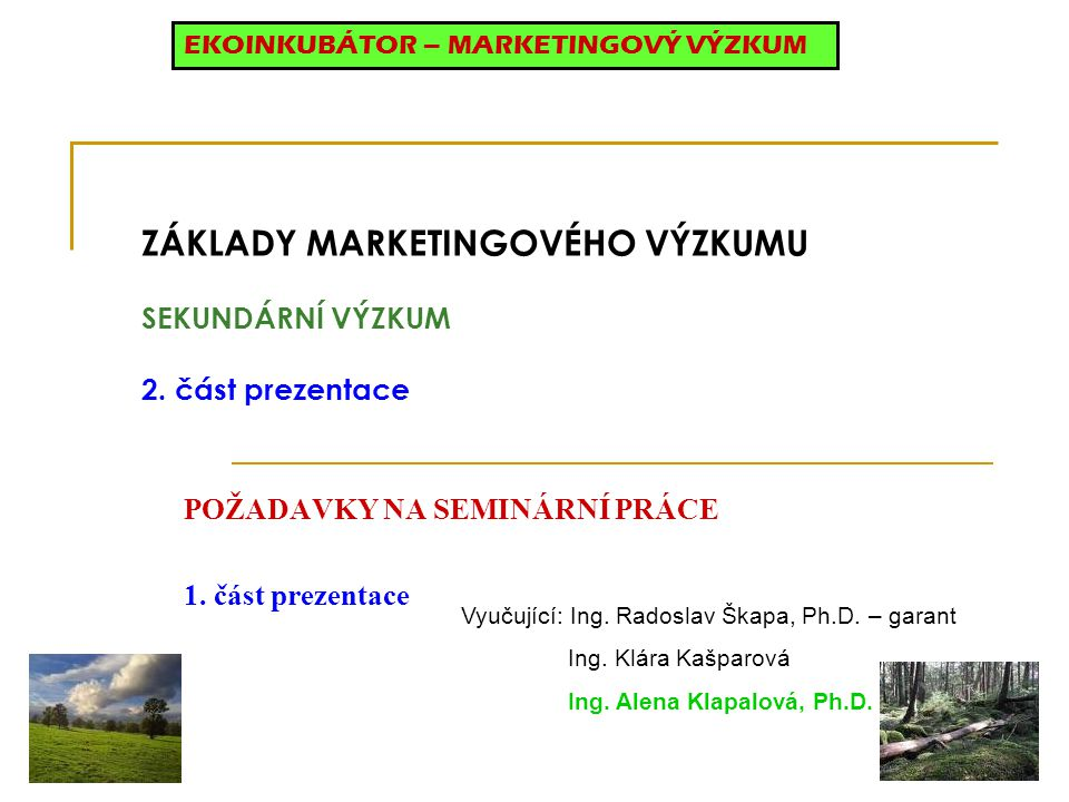 ZÁKLADY MARKETINGOVÉHO VÝZKUMU SEKUNDÁRNÍ VÝZKUM 2. část prezentace POŽADAVKY NA SEMINÁRNÍ PRÁCE 1. část prezentace EKOINKUBÁTOR – MARKETINGOVÝ VÝZKUM