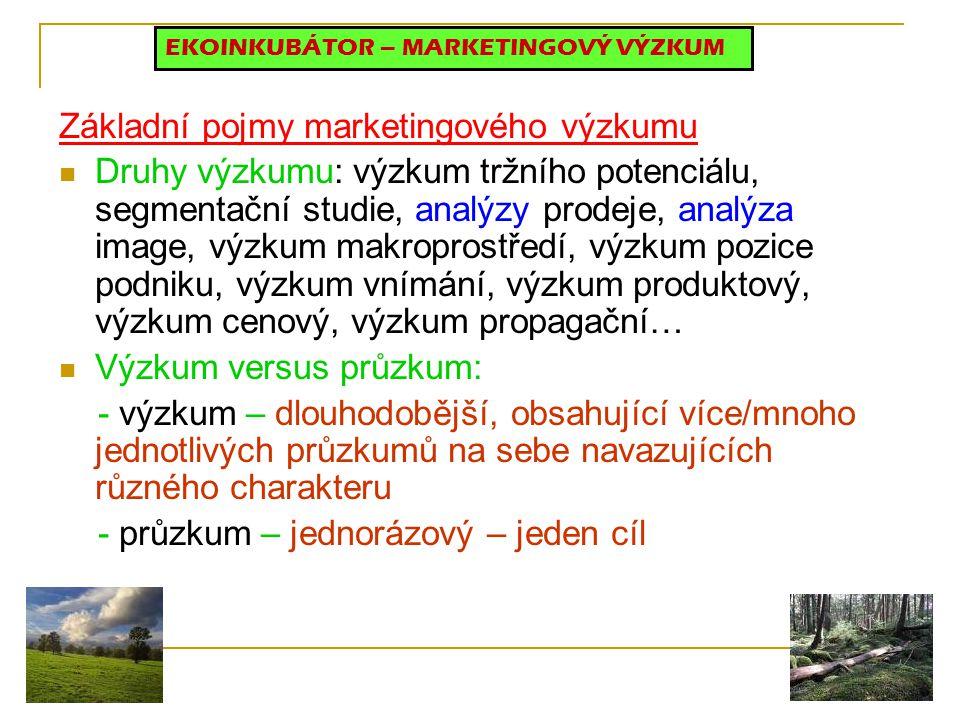 Základní pojmy marketingového výzkumu Druhy výzkumu: výzkum tržního potenciálu, segmentační studie, analýzy prodeje, analýza image, výzkum makroprostředí, výzkum pozice podniku, výzkum vnímání, výzkum produktový, výzkum cenový, výzkum propagační… Výzkum versus průzkum: - výzkum – dlouhodobější, obsahující více/mnoho jednotlivých průzkumů na sebe navazujících různého charakteru - průzkum – jednorázový – jeden cíl EKOINKUBÁTOR – MARKETINGOVÝ VÝZKUM