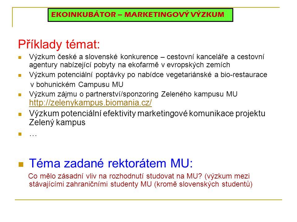 Příklady témat: Výzkum české a slovenské konkurence – cestovní kanceláře a cestovní agentury nabízející pobyty na ekofarmě v evropských zemích Výzkum potenciální poptávky po nabídce vegetariánské a bio-restaurace v bohunickém Campusu MU Výzkum zájmu o partnerství/sponzoring Zeleného kampusu MU http://zelenykampus.biomania.cz/ http://zelenykampus.biomania.cz/ Výzkum potenciální efektivity marketingové komunikace projektu Zelený kampus … Téma zadané rektorátem MU: Co mělo zásadní vliv na rozhodnutí studovat na MU.