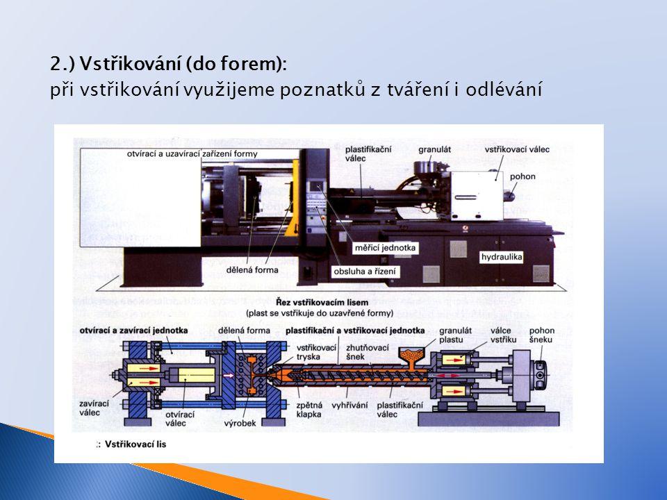 2.) Vstřikování (do forem): při vstřikování využijeme poznatků z tváření i odlévání