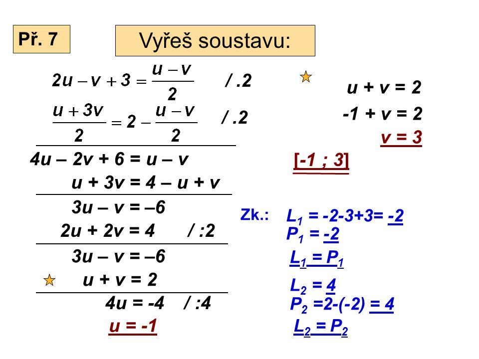Př. 7 Vyřeš soustavu: /.2 4u – 2v + 6 = u – v u + 3v = 4 – u + v 3u – v = –6 2u + 2v = 4/ :2 3u – v = –6 u + v = 2 4u = -4 u = -1 / :4 u + v = 2 -1 +