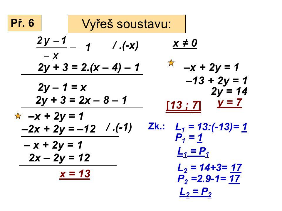 Př. 6 Vyřeš soustavu: /.(-x) 2y + 3 = 2.(x – 4) – 1 2y – 1 = x 2y + 3 = 2x – 8 – 1 x ≠ 0 –x + 2y = 1 –2x + 2y = –12 /.(-1) – x + 2y = 1 2x – 2y = 12 x