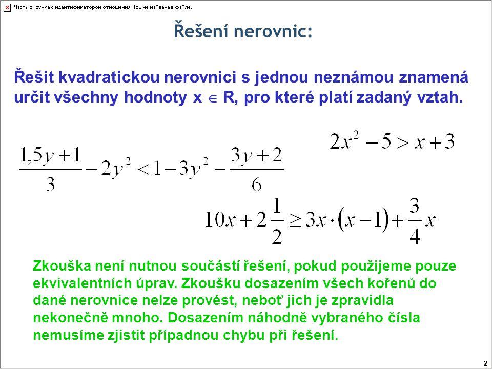 Řešení kvadratických nerovnic pomocí rozkladu na součin Řešme v R nerovnici: Abychom mohli kvadratický trojčlen rozložit na součin lineárních dvojčlenů, potřebujeme vypočítat kořeny příslušné kvadratické rovnice… 13