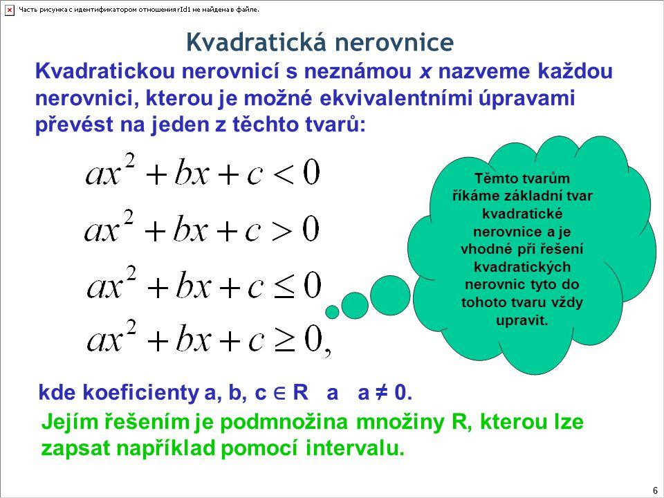 Řešení kvadratických nerovnic pomocí rozkladu na součin Řešme v R nerovnici: Abychom mohli kvadratický trojčlen rozložit na součin lineárních dvojčlenů, potřebujeme vypočítat kořeny příslušné kvadratické rovnice… Diskriminant roven nule, což znamená jeden dvojnásobný kořeny… 17