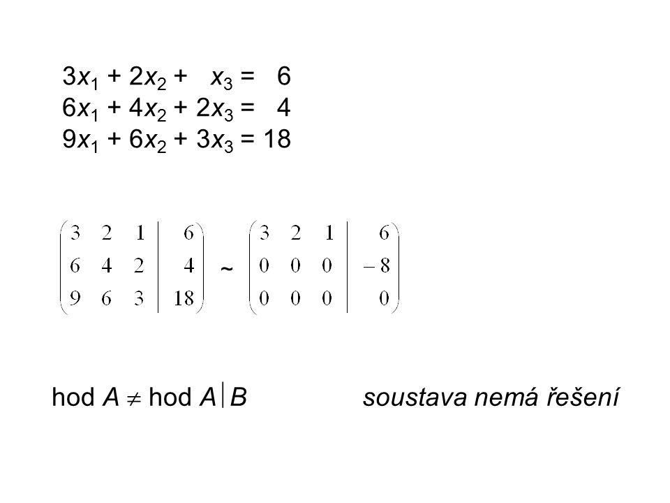 3x 1 + 2x 2 + x 3 = 6 6x 1 + 4x 2 + 2x 3 = 4 9x 1 + 6x 2 + 3x 3 = 18 ~ hod A  hod A  B soustava nemá řešení