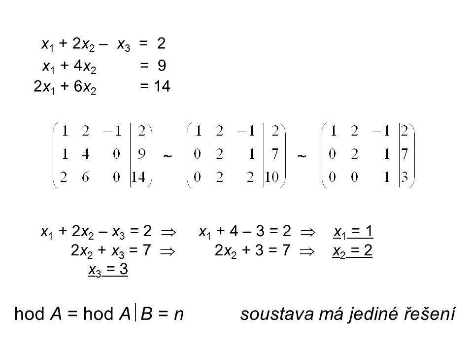 x 1 + 2x 2 – x 3 = 2 x 1 + 4x 2 = 9 2x 1 + 6x 2 = 14 ~~ x 1 + 2x 2 – x 3 = 2  x 1 + 4 – 3 = 2  x 1 = 1 2x 2 + x 3 = 7  2x 2 + 3 = 7  x 2 = 2 x 3 = 3 hod A = hod A  B = n soustava má jediné řešení