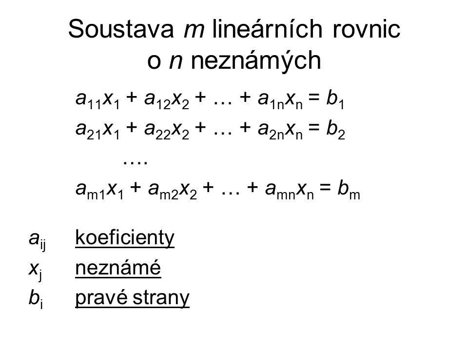 Soustava m lineárních rovnic o n neznámých a 11 x 1 + a 12 x 2 + … + a 1n x n = b 1 a 21 x 1 + a 22 x 2 + … + a 2n x n = b 2 ….
