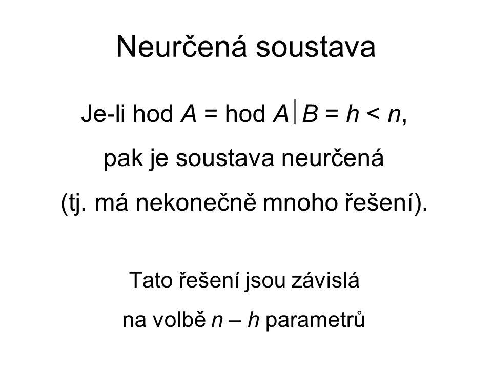 Neurčená soustava Je-li hod A = hod A  B = h < n, pak je soustava neurčená (tj.