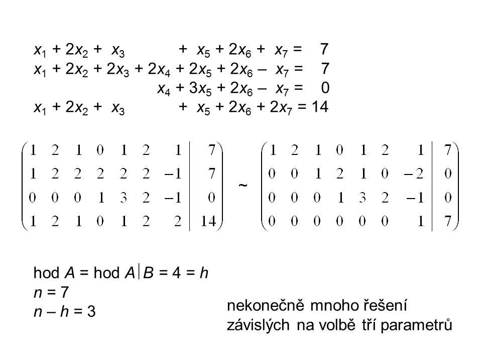 x 1 + 2x 2 + x 3 + x 5 + 2x 6 + x 7 = 7 x 1 + 2x 2 + 2x 3 + 2x 4 + 2x 5 + 2x 6 – x 7 = 7 x 4 + 3x 5 + 2x 6 – x 7 = 0 x 1 + 2x 2 + x 3 + x 5 + 2x 6 + 2x 7 = 14 ~ hod A = hod A  B = 4 = h n = 7 n – h = 3 nekonečně mnoho řešení závislých na volbě tří parametrů