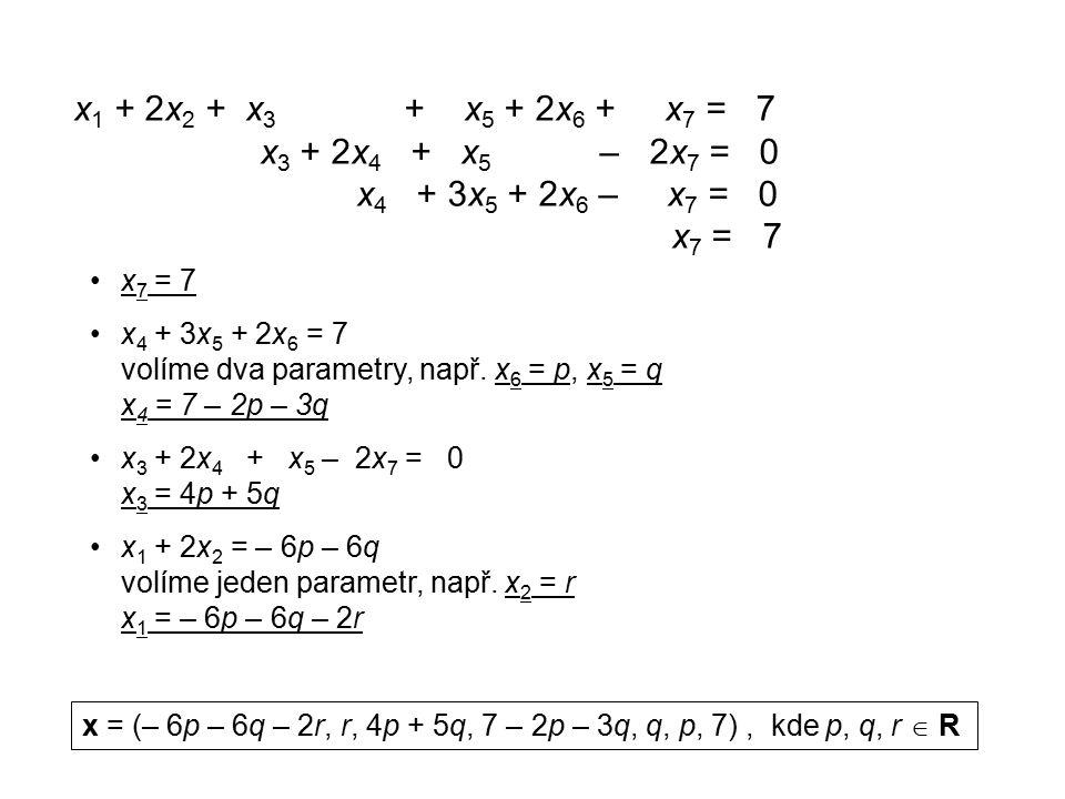 x 1 + 2x 2 + x 3 + x 5 + 2x 6 + x 7 = 7 x 3 + 2x 4 + x 5 – 2x 7 = 0 x 4 + 3x 5 + 2x 6 – x 7 = 0 x 7 = 7 x 4 + 3x 5 + 2x 6 = 7 volíme dva parametry, např.