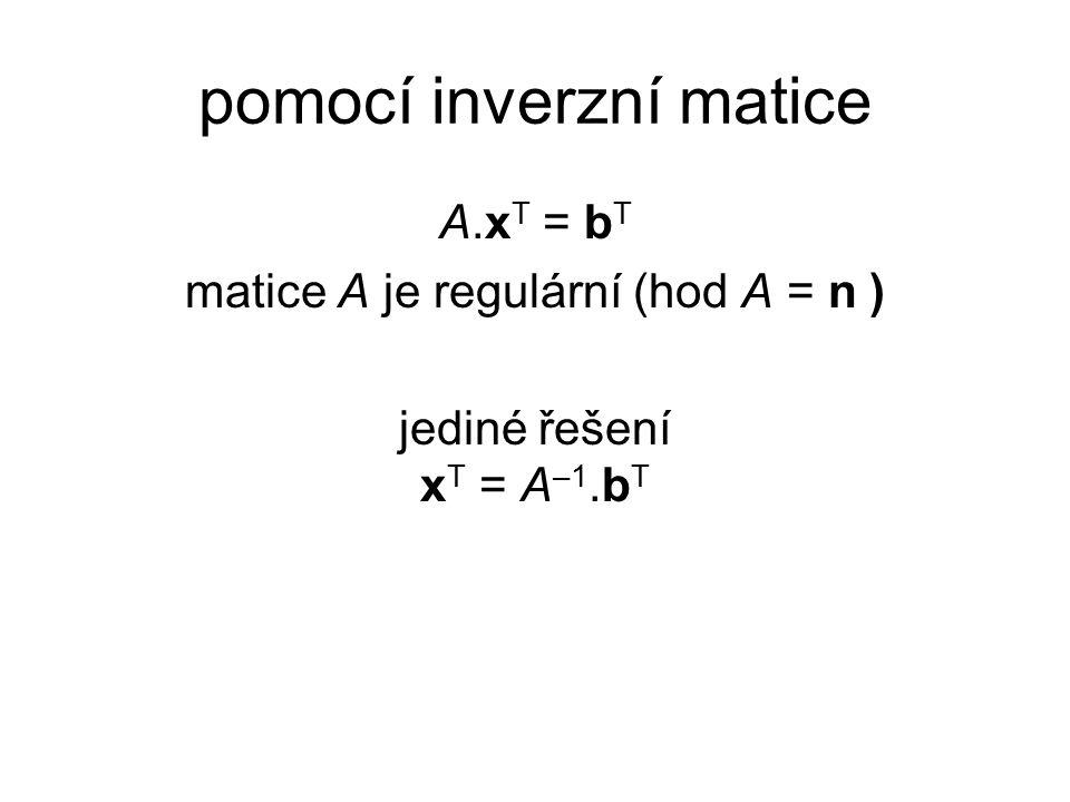 pomocí inverzní matice A.x T = b T matice A je regulární (hod A = n ) jediné řešení x T = A –1.b T