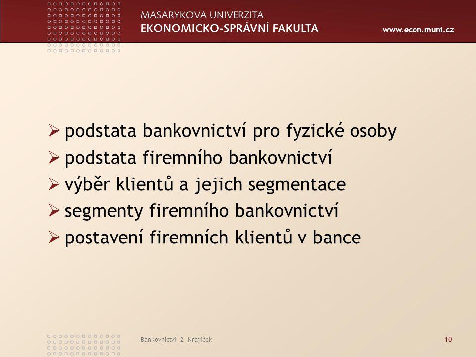 www.econ.muni.cz Bankovnictví 2 Krajíček10  podstata bankovnictví pro fyzické osoby  podstata firemního bankovnictví  výběr klientů a jejich segmen