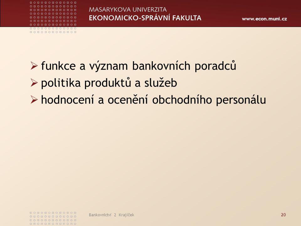 www.econ.muni.cz Bankovnictví 2 Krajíček20  funkce a význam bankovních poradců  politika produktů a služeb  hodnocení a ocenění obchodního personál