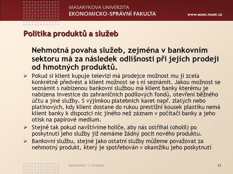 www.econ.muni.cz Bankovnictví 2 Krajíček22 Politika produktů a služeb Nehmotná povaha služeb, zejména v bankovním sektoru má za následek odlišnosti př