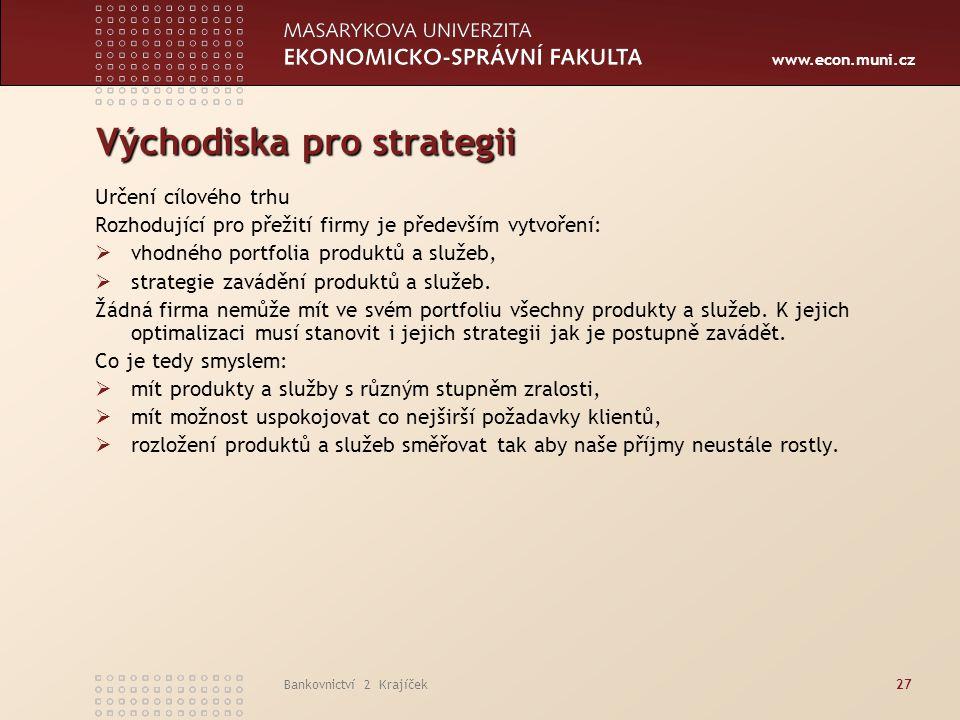 www.econ.muni.cz Bankovnictví 2 Krajíček27 Východiska pro strategii Určení cílového trhu Rozhodující pro přežití firmy je především vytvoření:  vhodn