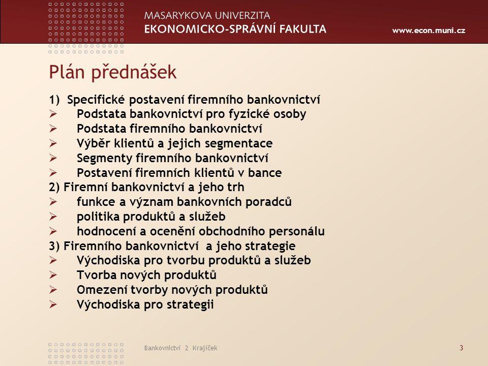 www.econ.muni.cz Bankovnictví 2 Krajíček4 Plán přednášek 4) Strategie korporátních bank (firemní bankovnictví)  Tvorba strategie klienta a strategie banky  Produkty a služby ve vazbě na strategii banky  Stávající klienti a akvizice nových klientů 5) Produkty firemního bankovnictví a jeho strategie  Sofistikované produkty a služby  Cash Managament a Cash Pooling  Syndikované úvěry  Kolaterizované produkty (CDO, CDM apod.)  Spolupráce s klienty a jejich poradci 6) Očekávaný vývoj ve firemním bankovnictví  Orientace bank  Priority  Akvizice klientů  Požadavky klientů na nové produkty a služby