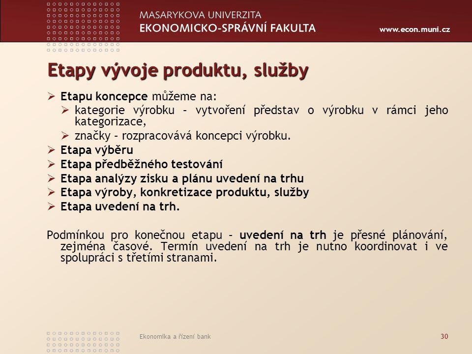 www.econ.muni.cz Ekonomika a řízení bank30 Etapy vývoje produktu, služby  Etapu koncepce můžeme na:  kategorie výrobku – vytvoření představ o výrobk