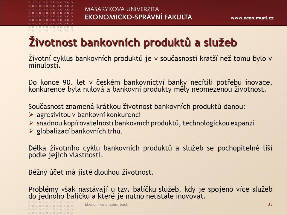 www.econ.muni.cz Ekonomika a řízení bank33 Životnost bankovních produktů a služeb Životní cyklus bankovních produktů je v současnosti kratší než tomu