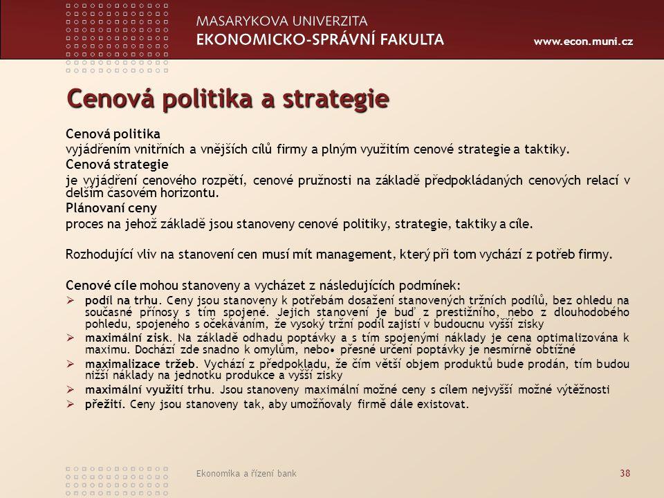 www.econ.muni.cz Ekonomika a řízení bank38 Cenová politika a strategie Cenová politika vyjádřením vnitřních a vnějších cílů firmy a plným využitím cen