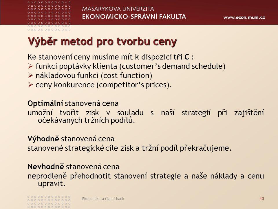 www.econ.muni.cz Ekonomika a řízení bank40 Výběr metod pro tvorbu ceny Ke stanovení ceny musíme mít k dispozici tři C :  funkci poptávky klienta (cus