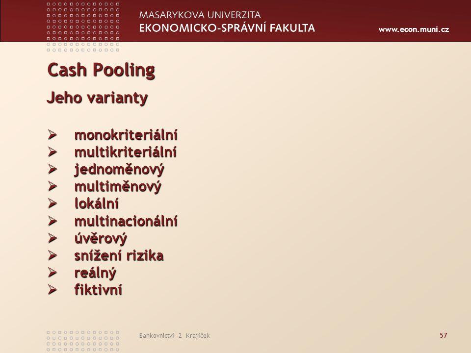 www.econ.muni.cz Bankovnictví 2 Krajíček57 Cash Pooling Jeho varianty  monokriteriální  multikriteriální  jednoměnový  multiměnový  lokální  mul